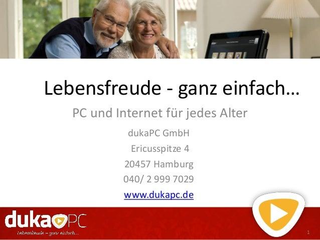 Lebensfreude - ganz einfach…PC und Internet für jedes Alter1dukaPC GmbHEricusspitze 420457 Hamburg040/ 2 999 7029www.dukap...