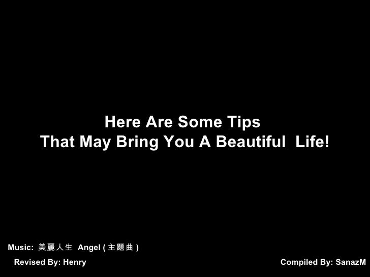 Here Are Some Tips        That May Bring You A Beautiful Life!     Music: 美麗人生 Angel ( 主題曲 )  Revised By: Henry           ...