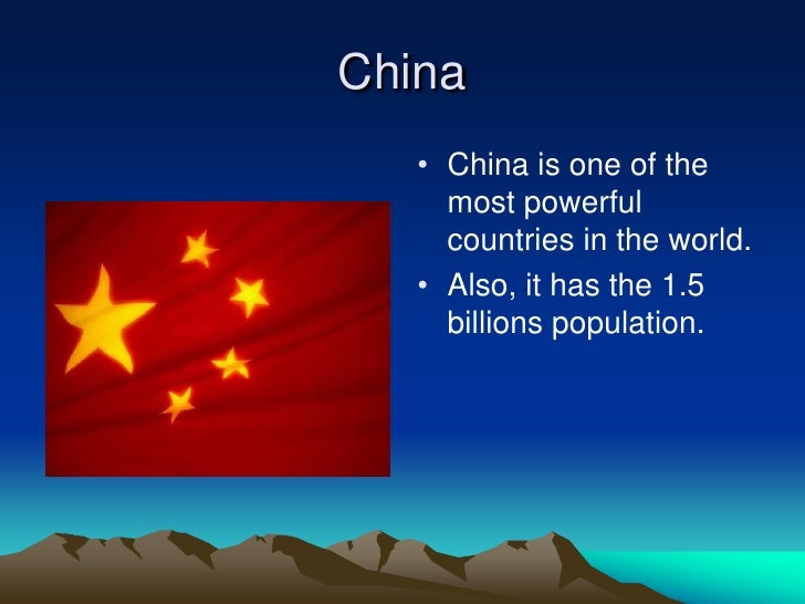 China    • China is one of the      most powerful      countries in the world.    • Also, it has the 1.5      billions pop...