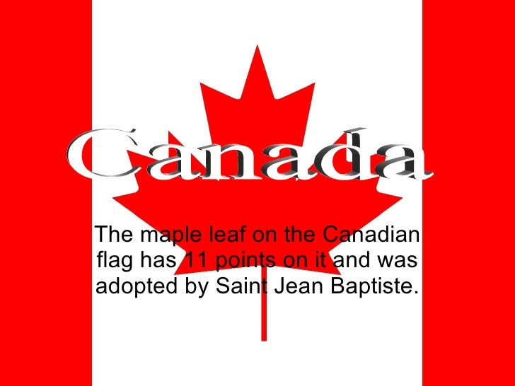 The maple leaf on the Canadian flag has 11 points on it and was adopted by Saint Jean Baptiste. Canada