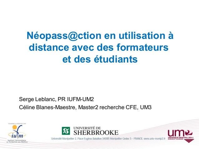 Néopass@ction en utilisation à distance avec des formateurs et des étudiants Serge Leblanc, PR IUFM-UM2 Céline Blanes-Maes...