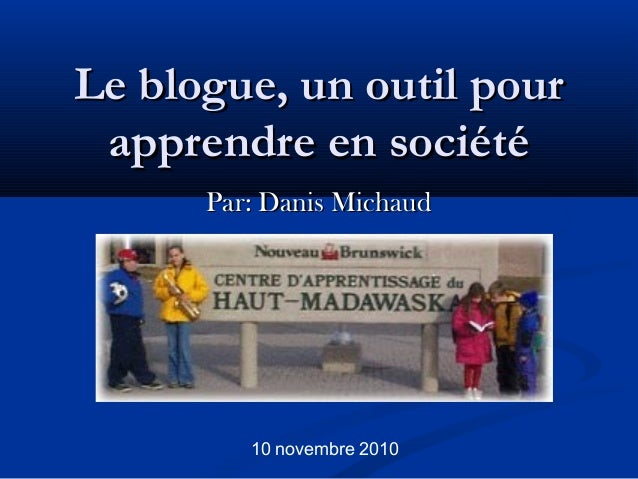 Le blogue, un outil pourLe blogue, un outil pour apprendre en sociétéapprendre en société Par: Danis MichaudPar: Danis Mic...