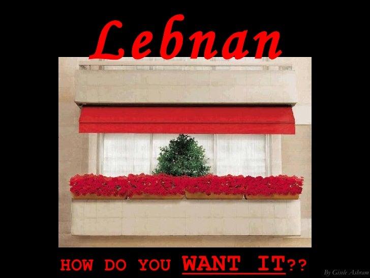 Lebnan HOW DO YOU  WANT IT ??  By Gisele Ashram