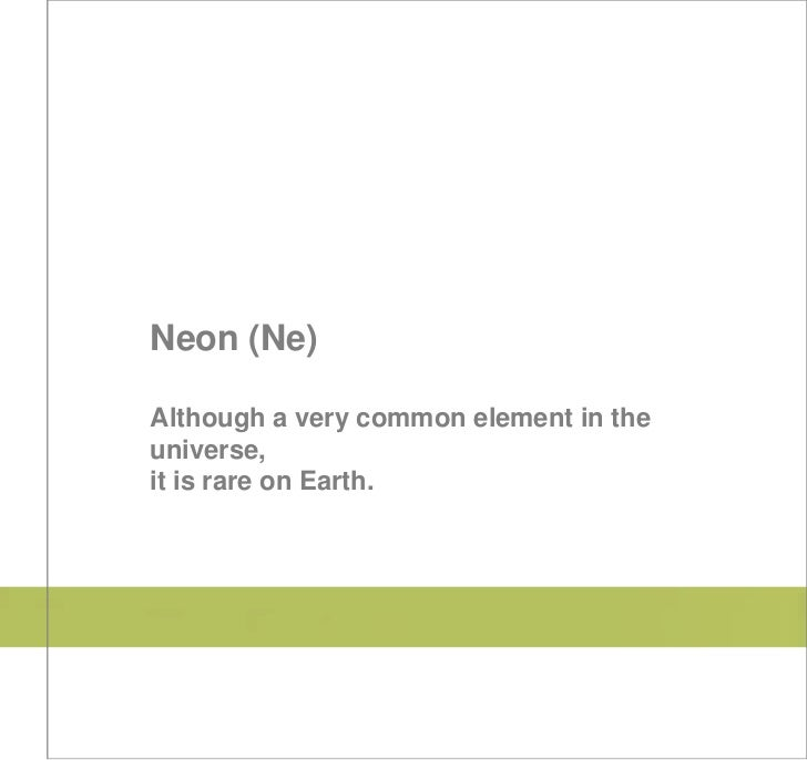 Neon (Ne)Although a very common element in theuniverse,it is rare on Earth.