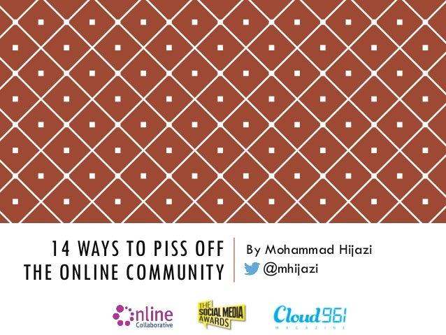 14 WAYS TO PISS OFF THE ONLINE COMMUNITY  By Mohammad Hijazi  @mhijazi