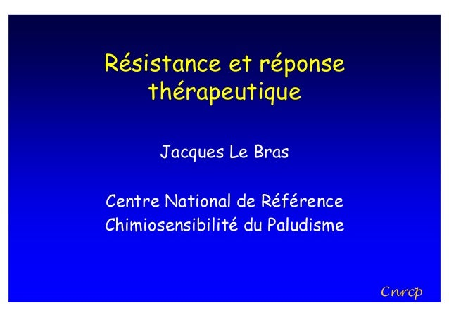 Résistance et réponse    thérapeutique      Jacques Le BrasCentre National de RéférenceChimiosensibilité du Paludisme     ...