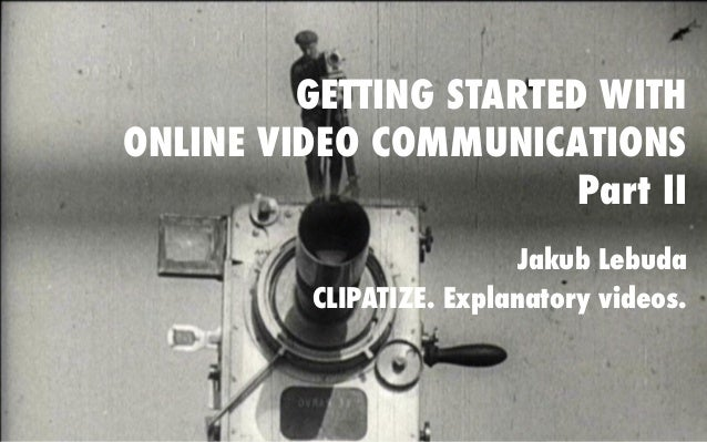 GETTING STARTED WITH ONLINE VIDEO COMMUNICATIONS Part II Jakub Lebuda CLIPATIZE. Explanatory videos.