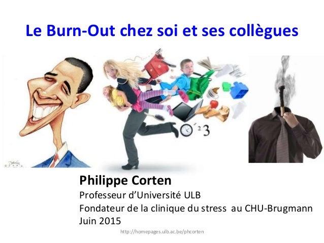 Le Burn-Out chez soi et ses collègues Philippe Corten Professeur d'Université ULB Fondateur de la clinique du stress au CH...