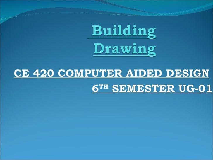 <ul><ul><li>CE 420 COMPUTER AIDED DESIGN </li></ul></ul><ul><li>6 TH  SEMESTER UG-01 </li></ul>