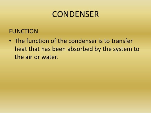 CONDENSER FUNCTION • The function of the condenser is to transfer heat that has been absorbed by the system to the air or ...