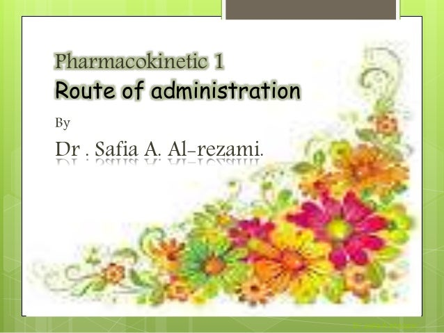 Pharmacokinetic 1 Route of administration By Dr . Safia A. Al-rezami. Dr .safia A alrezami