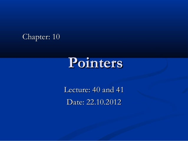Chapter: 10               Pointers              Lecture: 40 and 41               Date: 22.10.2012