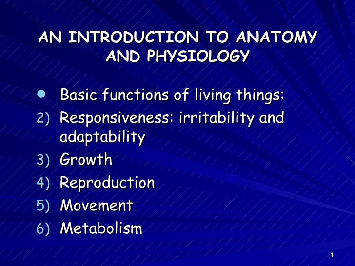 AN INTRODUCTION TO ANATOMY AND PHYSIOLOGY <ul><li>Basic functions of living things: </li></ul><ul><li>Responsiveness: irri...