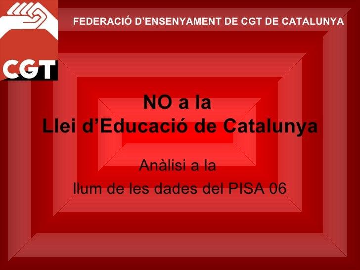 NO a la  Llei d'Educació de Catalunya Anàlisi a la  llum de les dades del PISA 06 FEDERACIÓ D'ENSENYAMENT DE CGT DE CATALU...