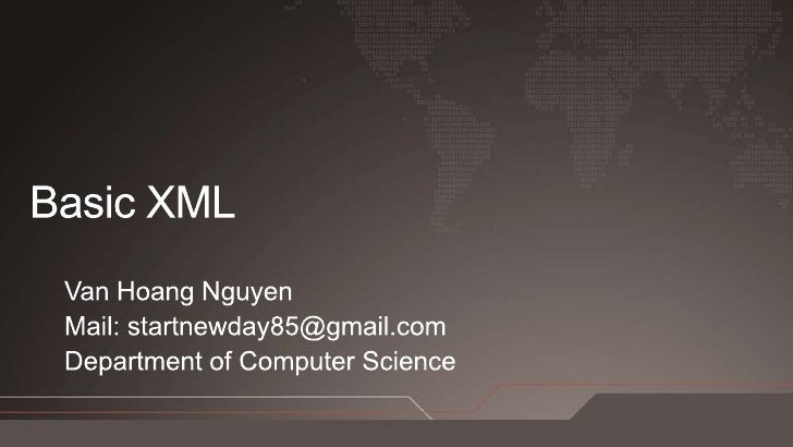 Basic XML Van Hoang Nguyen Mail: startnewday85@gmail.com Department of Computer Science