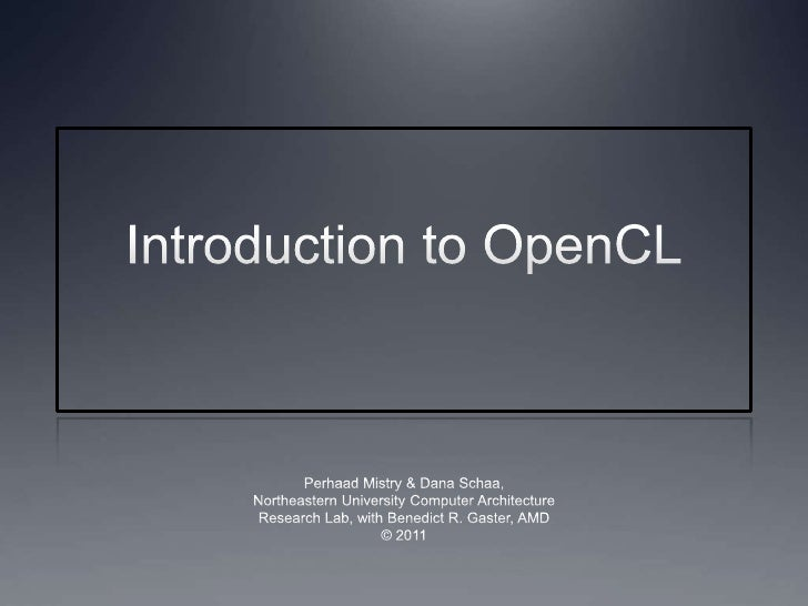 Introduction to OpenCL<br />Perhaad Mistry & Dana Schaa,<br />Northeastern University Computer Architecture<br />Research ...