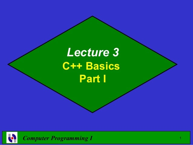 Lecture 3            C++ Basics              Part IComputer Programming I   1