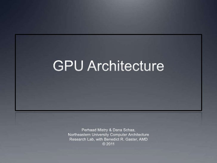 GPU Architecture<br />Perhaad Mistry & Dana Schaa,<br />Northeastern University Computer Architecture<br />Research Lab, w...