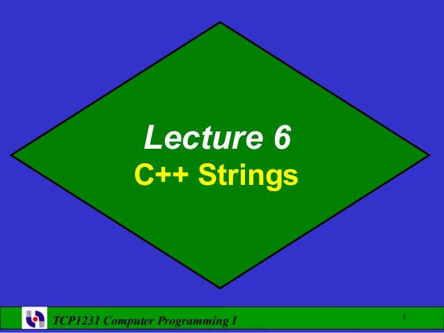 Lecture 6             C++ Strings                                 1TCP1231 Computer Programming I