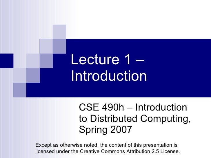 Lecture 1 – Introduction CSE 490h – Introduction to Distributed Computing, Spring 2007 Except as otherwise noted, the cont...