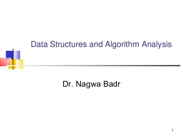 1 Data Structures and Algorithm Analysis Dr. Nagwa Badr