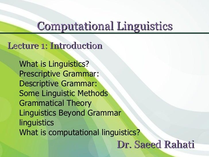 Computational LinguisticsLecture 1: Introduction  What is Linguistics?  Prescriptive Grammar:  Descriptive Grammar:  Some ...