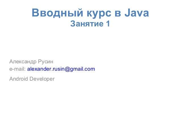 Вводный курс в Java                       Занятие 1Александр Русинe-mail: alexander.rusin@gmail.comAndroid Developer