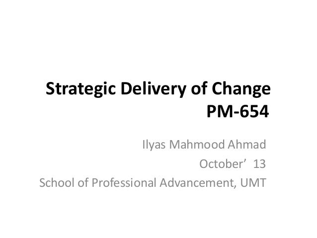 Strategic Delivery of Change PM-654 Ilyas Mahmood Ahmad October' 13 School of Professional Advancement, UMT