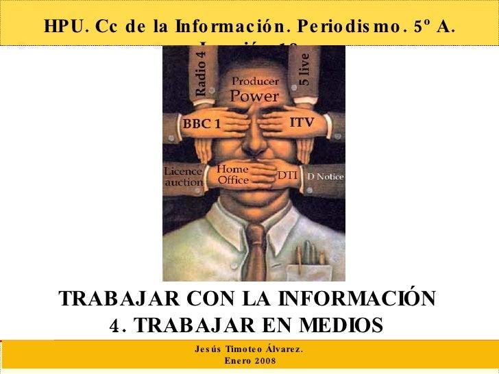 HPU. Cc de la Información. Periodismo. 5º A. Lección 13 TRABAJAR CON LA INFORMACIÓN  4. TRABAJAR EN MEDIOS  Jesús Timoteo ...