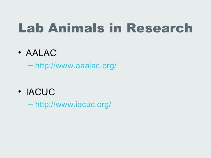 Lab Animals in Research• AALAC – http://www.aaalac.org/• IACUC – http://www.iacuc.org/