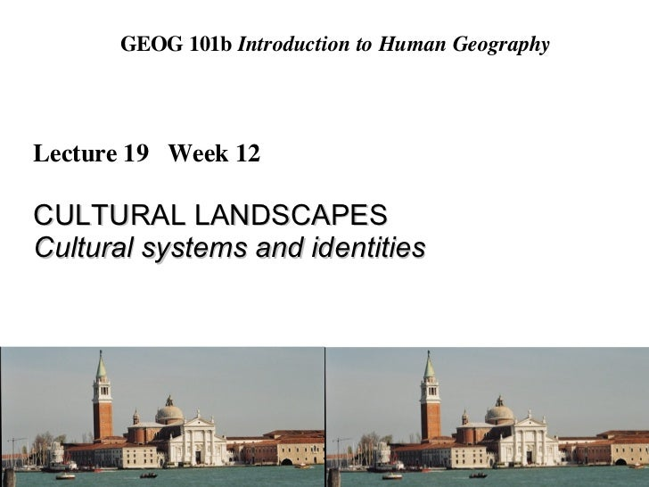 GEOG 101b  Introduction to Human Geography Lecture 19  Week 12 CULTURAL LANDSCAPES Cultural systems and identities