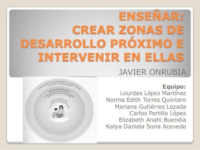 ENSEÑAR: CREAR ZONAS DE DESARROLLO PRÓXIMO E INTERVENIR EN ELLAS JAVIER ONRUBIA Equipo: Lourdes López Martínez Norma Edith...