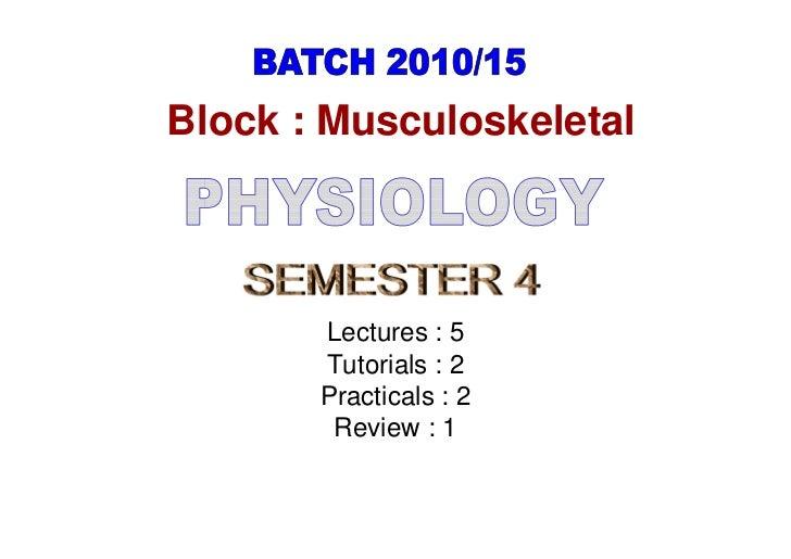 Block : Musculoskeletal       Lectures : 5       Tutorials : 2       Practicals : 2        Review : 1
