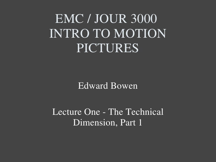 EMC / JOUR 3000  INTRO TO MOTION PICTURES Edward Bowen Lecture One - The Technical Dimension, Part 1
