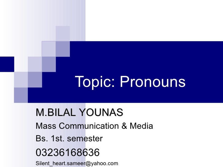 Topic: PronounsM.BILAL YOUNASMass Communication & MediaBs. 1st. semester03236168636Silent_heart.sameer@yahoo.com