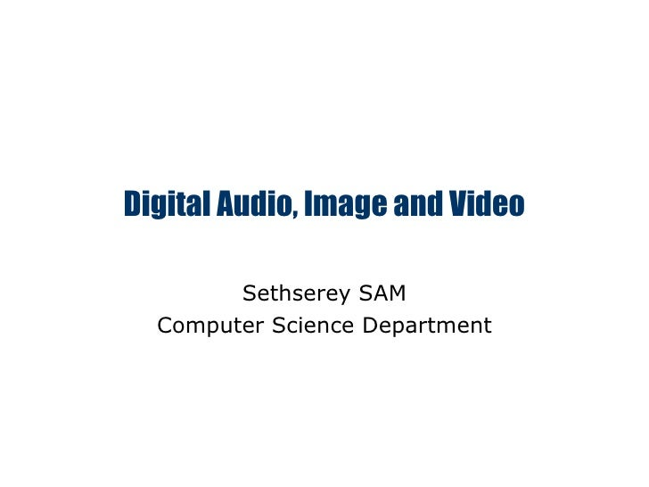 Digital Audio, Image and Video Sethserey SAM Computer Science Department