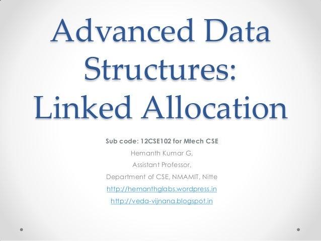 Advanced Data Structures: Linked Allocation Sub code: 12CSE102 for Mtech CSE Hemanth Kumar G, Assistant Professor, Departm...