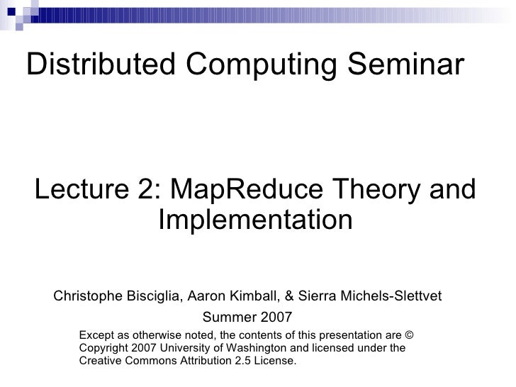 Distributed Computing Seminar Lecture 2: MapReduce Theory and Implementation Christophe Bisciglia, Aaron Kimball, & Sierra...