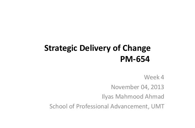 Strategic Delivery of Change PM-654 Week 4 November 04, 2013 Ilyas Mahmood Ahmad School of Professional Advancement, UMT