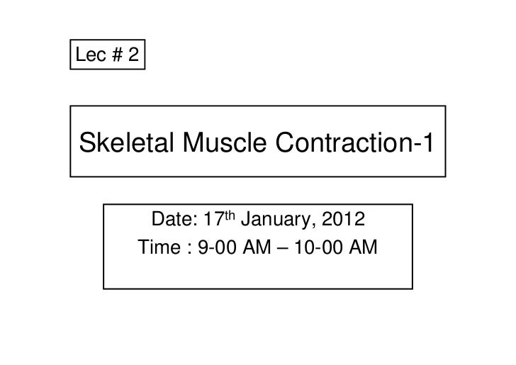Lec # 2Skeletal Muscle Contraction-1       Date: 17th January, 2012      Time : 9-00 AM – 10-00 AM