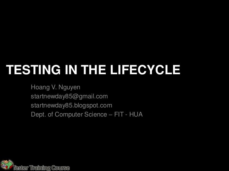 TESTING IN THE LIFECYCLE       Hoang V. Nguyen       startnewday85@gmail.com       startnewday85.blogspot.com       Dept. ...