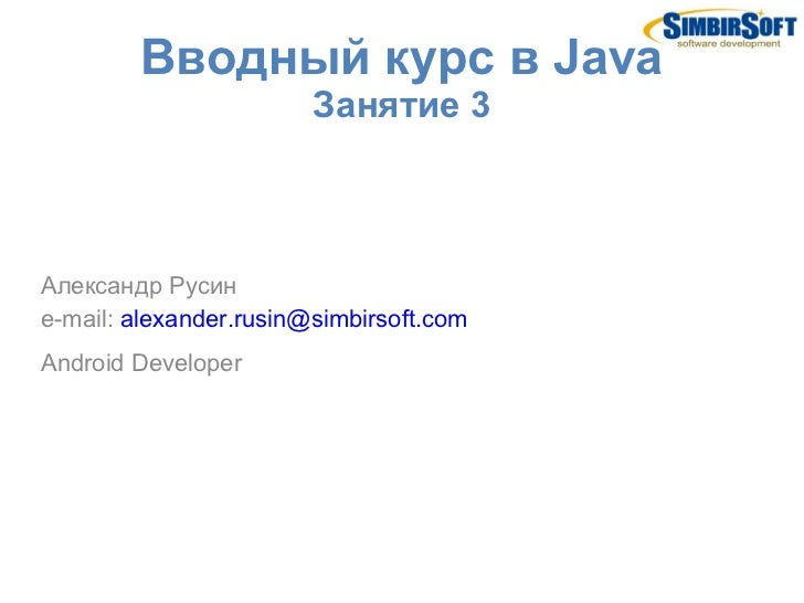 Вводный курс в Java                        Занятие 3Александр Русинe-mail: alexander.rusin@simbirsoft.comAndroid Developer