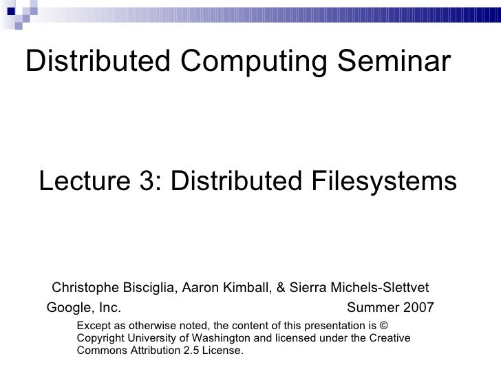 Distributed Computing Seminar Lecture 3: Distributed Filesystems Christophe Bisciglia, Aaron Kimball, & Sierra Michels-Sle...