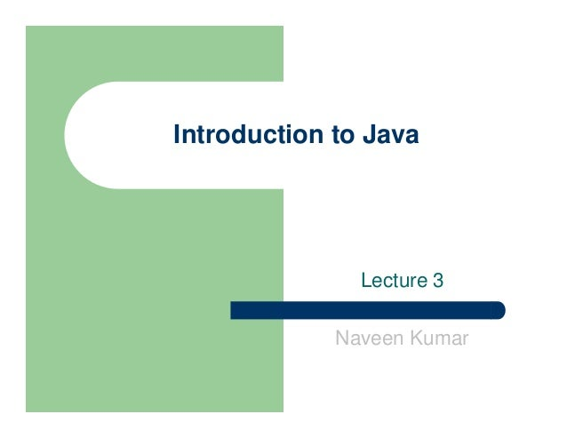 Introduction to Java Lecture 3 Naveen Kumar