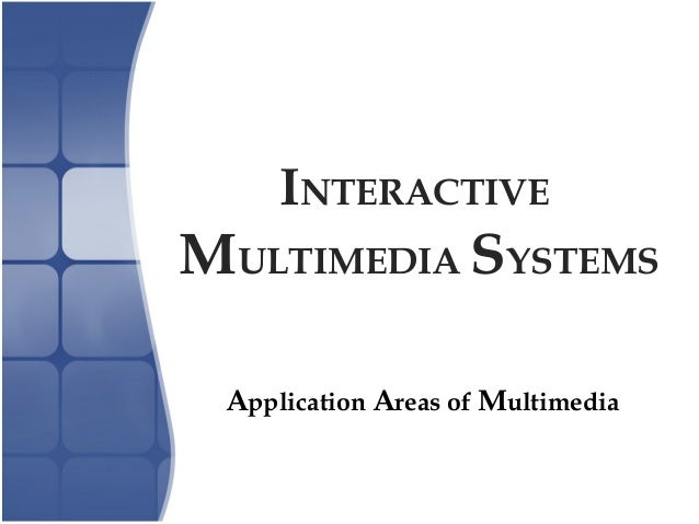 INTERACTIVE MULTIMEDIA SYSTEMS Application Areas of Multimedia