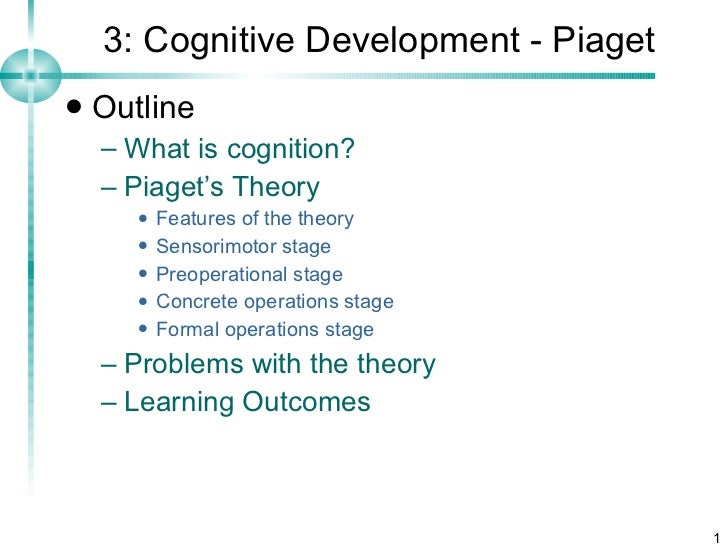 3: Cognitive Development - Piaget <ul><li>Outline </li></ul><ul><ul><li>What is cognition? </li></ul></ul><ul><ul><li>Piag...