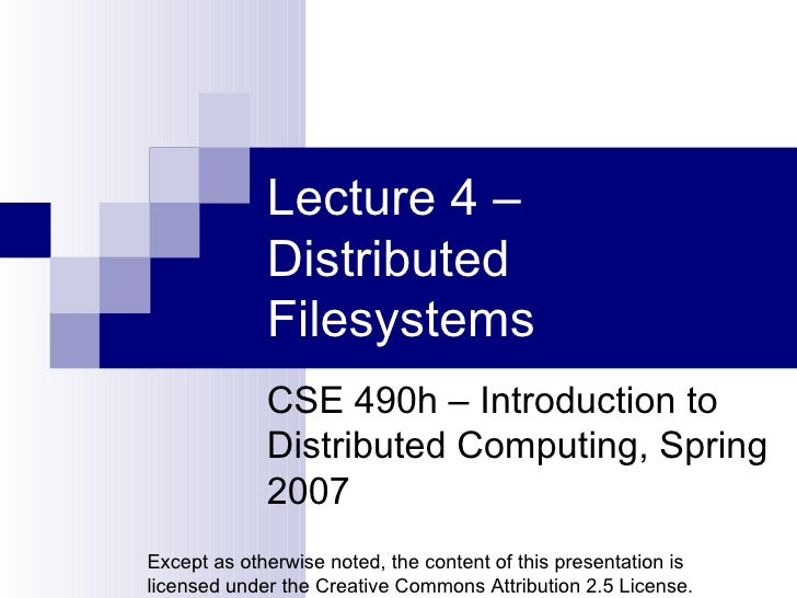 Lecture 4 – Distributed Filesystems CSE 490h – Introduction to Distributed Computing, Spring 2007 Except as otherwise note...