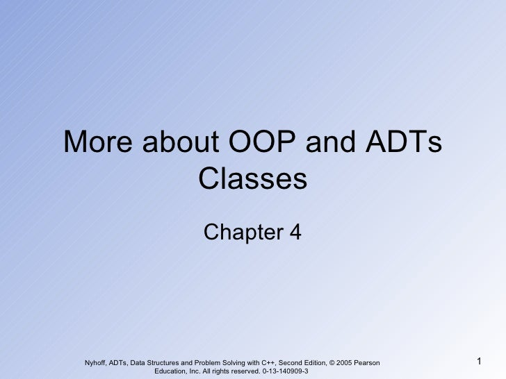More about OOP and ADTs Classes Chapter 4 Nyhoff, ADTs, Data Structures and Problem Solving with C++, Second Edition, © 20...