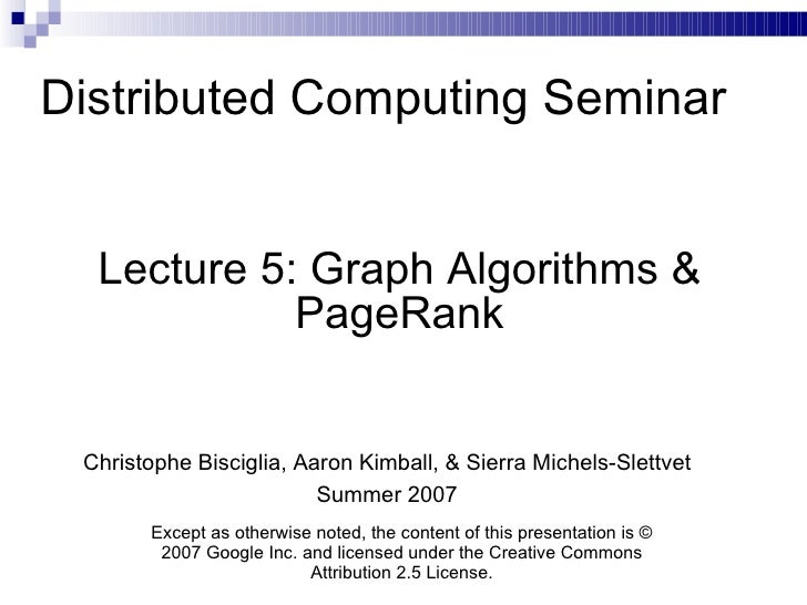 Distributed Computing Seminar Lecture 5: Graph Algorithms & PageRank Christophe Bisciglia, Aaron Kimball, & Sierra Michels...