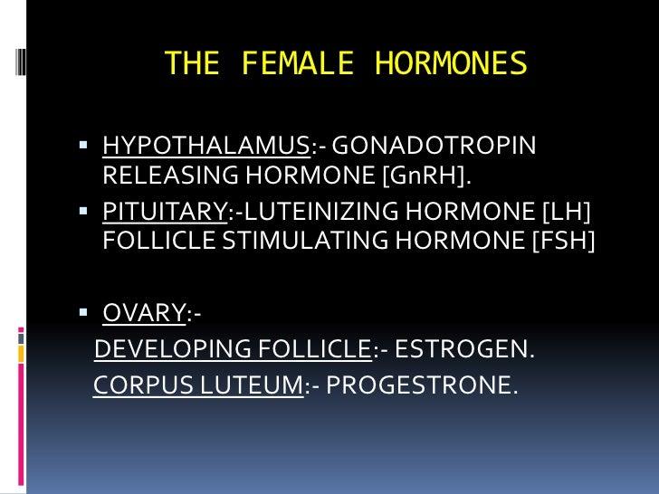 THE FEMALE HORMONES<br />HYPOTHALAMUS:- GONADOTROPIN RELEASING HORMONE [GnRH].<br />PITUITARY:-LUTEINIZING HORMONE [LH] FO...